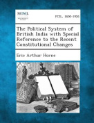 The Political System of British India with Special Reference to the Recent Constitutional Changes