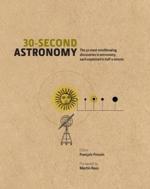 30-Second Astronomy: The 50 Most Cosmic Concepts, Each Explained in Half a Minute