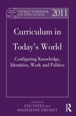 World Yearbook of Education 2011: Curriculum in Today's World: Configuring Knowledge, Identities, Work and Politics (World Yearbook of Education)