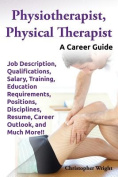 Physiotherapist, Physical Therapist. Job Description, Qualifications, Salary, Training, Education Requirements, Positions, Disciplines, Resume, Career Outlook, and Much More!! A Career Guide.