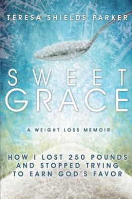 Sweet Grace: How I Lost 250 Pounds and Stopped Trying to Earn God's Favor