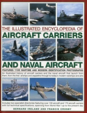 The Illustrated Encyclopedia of Aircraft Carriers and Naval Aircraft: An Illustrated History of Aircraft Carriers and the Naval Aircraft That Launch from Them, from the First Airships and Zeppelins Through to Today's Modern Warships and Jets