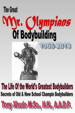 The Great MR Olympians of Bodybuilding 1965-2013: The Life and Times of the World's Greatest Bodybuilders