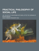 Practical Philosophy of Social Life; Or, the Art of Conversing with Men