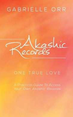 Akashic Records: One True Love a Practical Guide to Access Your Own Akashic Records