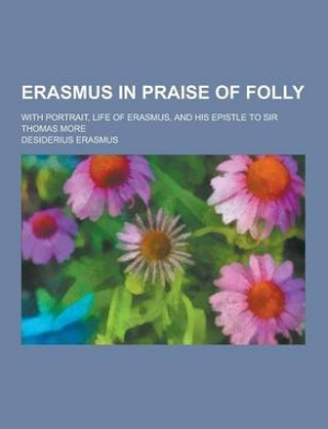 Erasmus in Praise of Folly; With Portrait, Life of Erasmus, and His Epistle to Sir Thomas More