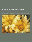 A Merchant's Holiday; Or, a Rapid Journey Over the Alps and Appenines to the Battle-Fields of Italy, and the Cities of Rome and Naples