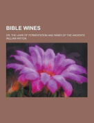 Bible Wines; Or, the Laws of Fermentation and Wines of the Ancients