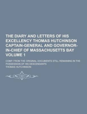 The Diary and Letters of His Excellency Thomas Hutchinson Captain-General and Governor-In-Chief of Massachusetts Bay; Comp. from the Original Document