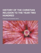 History of the Christian Religion to the Year Two Hundred