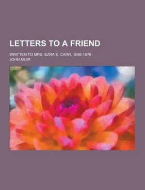 Letters to a Friend; Written to Mrs. Ezra S. Carr, 1866-1879