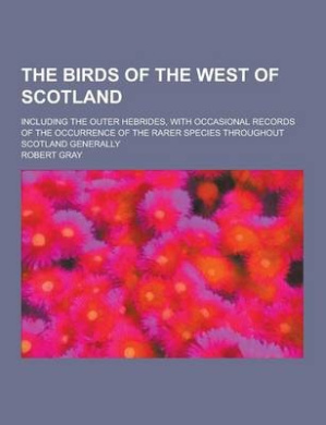 The Birds of the West of Scotland; Including the Outer Hebrides, with Occasional Records of the Occurrence of the Rarer Species Throughout Scotland GE