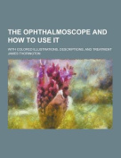 The Ophthalmoscope and How to Use It; With Colored Illustrations, Descriptions, and Treatment