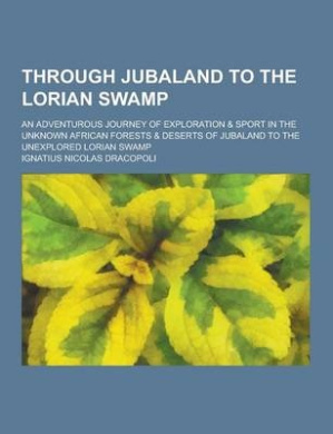 Through Jubaland to the Lorian Swamp; An Adventurous Journey of Exploration & Sport in the Unknown African Forests & Deserts of Jubaland to the Unexpl
