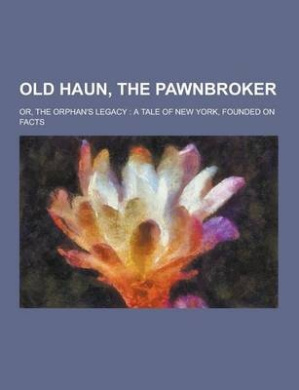 Old Haun, the Pawnbroker; Or, the Orphan's Legacy: A Tale of New York, Founded on Facts