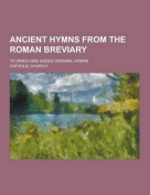 Ancient Hymns from the Roman Breviary; To Which Are Added Original Hymns