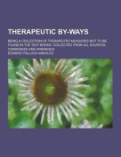 Therapeutic By-Ways; Being a Collection of Therapeutic Measures Not to Be Found in the Text Books. Collected from All Sources. Condensed and Arranged