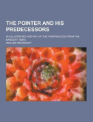 The Pointer and His Predecessors; An Illustrated History of the Pointing Dog from the Earliest Times