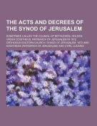 The Acts and Decrees of the Synod of Jerusalem; Sometimes Called the Council of Bethlehem, Holden Under Dositheus, Patriarch of Jerusalem in 1672