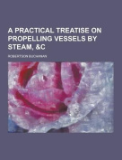 A Practical Treatise on Propelling Vessels by Steam, &C