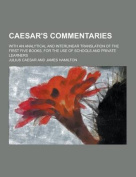 Caesar's Commentaries; With an Analytical and Interlinear Translation of the First Five Books, for the Use of Schools and Private Learners