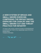 A New System of Broad and Small Sword Exercise, Comprising the Broad Sword Exercise for Cavalry and the Small Sword Cut and Thrust Practice for Infantry; To Which Are Added, Instructions in Horsemanship. Illustrated by Forty-Five Handsome