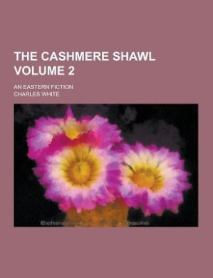 The Cashmere Shawl; An Eastern Fiction Volume 2