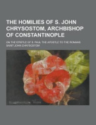 The Homilies of S. John Chrysostom, Archbishop of Constantinople; On the Epistle of S. Paul the Apostle to the Romans