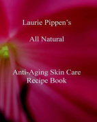 Laurie Pippen S All Natural Anti-Aging Skin Care Recipe Book