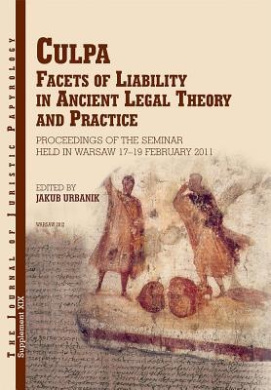 JJP Supplement 19 (2014) Journal of Juristic Papyrology: Culpa. Facets of Liability in Ancient Legal Theory and Practice: Proceedings of the Seminar Held in Warsaw 17-19 February 2011 (JJP Supplements)