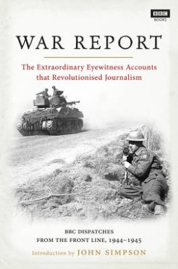 War Report: BBC Radio Dispatches from the Front Line, 1944-1945