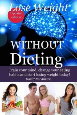 Lose Weight Without Dieting: Train Your Mind, Change Your Eating Habits and Start Losing Weight Today!