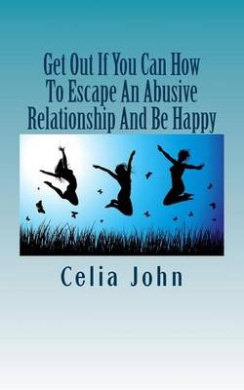 Get Out If You Can How to Escape an Abusive Relationship and Be Happy