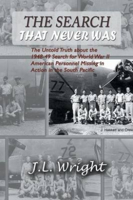 The Search That Never Was: The Untold Truth about the 1948-49 Search for World War II American Personnel Missing in Action in the South Pacific