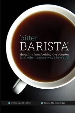 Bitter Barista: Thoughts from Behind the Counter (and Other Reasons Why I Hate You)