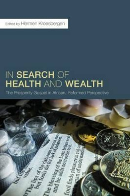 In Search of Health and Wealth: The Prosperity Gospel in African, Reformed Perspective