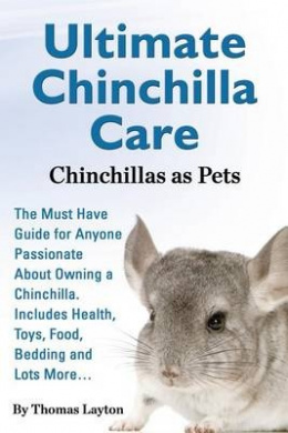 Ultimate Chinchilla Care Chinchillas as Pets the Must Have Guide for Anyone Passionate about Owning a Chinchilla. Includes Health, Toys, Food, Bedding