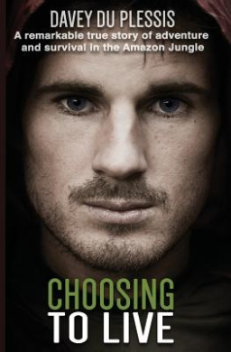 Choosing to Live: A Remarkable True Story of Adventure and Survival in the Amazon Jungle