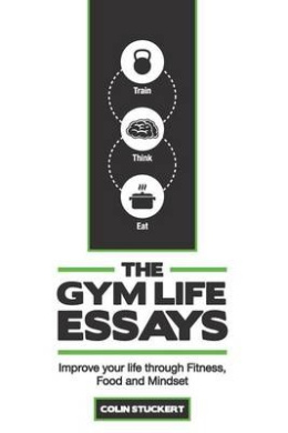 The Gym Life Essays: Improve Your Life Through Fitness, Food, and Mindset