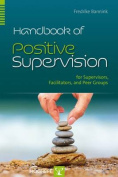 Handbook of Positive Supervision for Supervisors, Facilitators, and Peer Groups