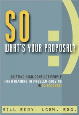 So, What's Your Proposal?: Shifting High-Conflict People from Blaming to Problem-Solving in 30 Seconds!