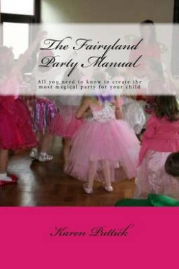 The Fairyland Party Manual: All You Need to Know to Plan and Create the Most Wonderful Party for Your Child