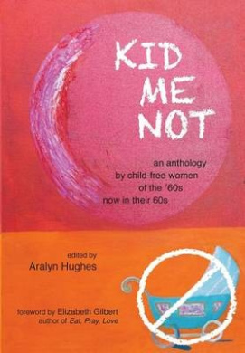 Kid Me Not: An Anthology by Child-Free Women of the '60s Now in Their 60s (Boomers Remember)