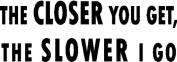 The Closer You Get, The Slower I Go - 15cm White Sticker Decal