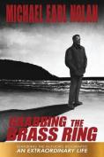Grabbing the Brass Ring & an Extraordinary Life  : The Biography of Michael Earl Nolan