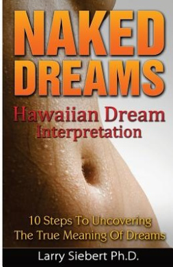 Naked Dreams: Hawaiian Dream Interpretation - 10 Steps to Uncovering the True Meanings of Dreams