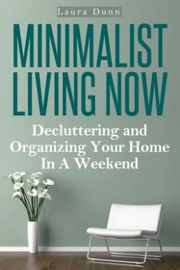 Minimalist Living Now: Decluttering and Organizing Your Home in a Weekend