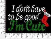 I Don't Have To Be Good I'm Cute Rhinestone Iron On t shirt transfer