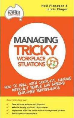 Managing Tricky Workplace Situations: How to Deal with Conflict, Manage Difficult People and Improveemployee Performance