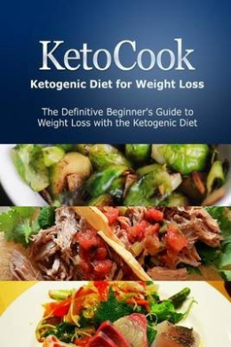 Ketocook: Ketogenic Diet for Weight Loss: The Definitive Beginner's Guide to Weight Loss with the Ketogenic Diet